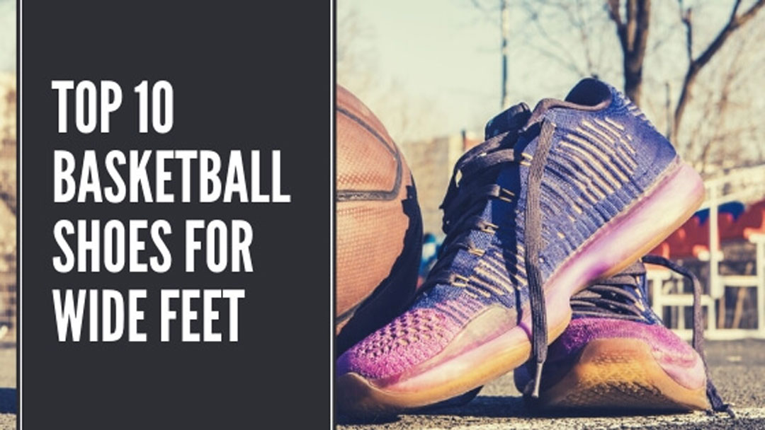 10 Best Basketball Shoes for Wide Feet: Review & Buying Guide